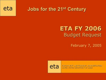 Eta EMPLOYMENT AND TRAINING ADMINISTRATION UNITED STATES DEPARTMENT OF LABOR ETA FY 2006 Budget Request ETA FY 2006 Budget Request February 7, 2005 Jobs.