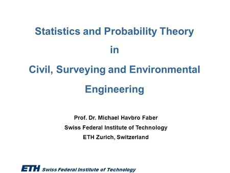 Swiss Federal Institute of Technology 1 / 40 Statistics and Probability Theory in Civil, Surveying and Environmental Engineering Prof. Dr. Michael Havbro.