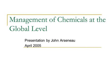 Management of Chemicals at the Global Level Presentation by John Arseneau April 2005.