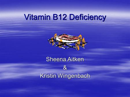 Vitamin B12 Deficiency Sheena Aitken & Kristin Wingenbach.