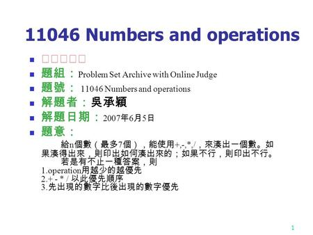 1 11046 Numbers and operations ★★★☆☆ 題組: Problem Set Archive with Online Judge 題號: 11046 Numbers and operations 解題者:吳承穎 解題日期: 2007 年 6 月 5 日 題意: 給 n 個數(最多.