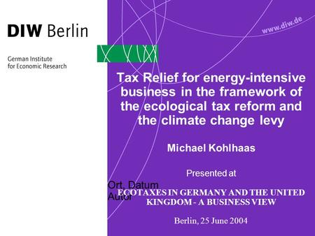 Ort, Datum Autor Tax Relief for energy-intensive business in the framework of the ecological tax reform and the climate change levy Michael Kohlhaas Presented.