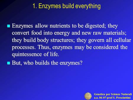 Genetica per Scienze Naturali a.a. 06-07 prof S. Presciuttini 1. Enzymes build everything Enzymes allow nutrients to be digested; they convert food into.