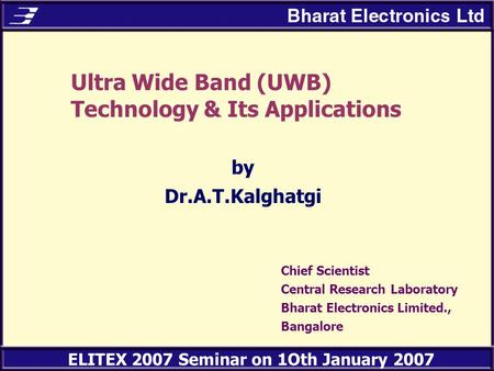 ELITEX 2007 Seminar on 1Oth January 2007 Ultra Wide Band (UWB) Technology & Its Applications by Dr.A.T.Kalghatgi Chief Scientist Central Research Laboratory.