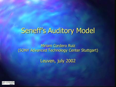 Seneff's Auditory Model Miriam Cordero Ruiz (SONY Advanced Technology Center Stuttgart) Leuven, july 2002.