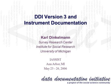 DDI Version 3 <strong>and</strong> <strong>Instrument</strong> Documentation Karl Dinkelmann Survey Research Center Institute for Social Research University of Michigan IASSIST Ann Arbor,