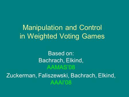 Manipulation and Control in Weighted Voting Games Based on: Bachrach, Elkind, AAMAS'08 Zuckerman, Faliszewski, Bachrach, Elkind, AAAI'08.