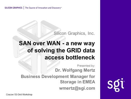 Silicon Graphics, Inc. Cracow '03 Grid Workshop SAN over WAN - a new way of solving the GRID data access bottleneck Dr. Wolfgang Mertz Business Development.