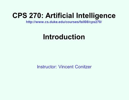 CPS 270: Artificial Intelligence  Introduction Instructor: Vincent Conitzer.