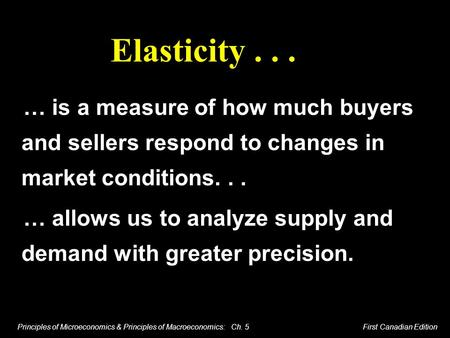 Principles of Microeconomics & Principles of Macroeconomics: Ch. 5 First Canadian Edition Elasticity... … is a measure of how much buyers and sellers respond.