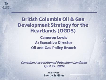 Ministry of Energy & Mines British Columbia Oil & Gas Development Strategy for the Heartlands (OGDS) Cameron Lewis A/Executive Director Oil and Gas Policy.