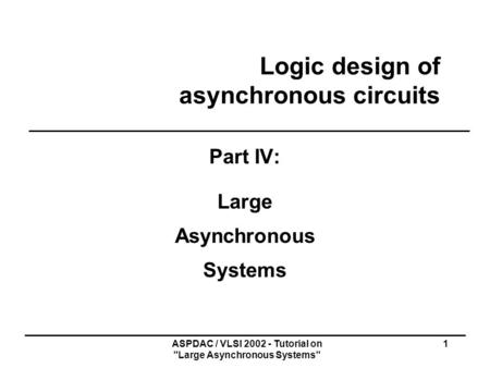 ASPDAC / VLSI 2002 - Tutorial on Large Asynchronous Systems 1 Logic design of asynchronous circuits Part IV: Large Asynchronous Systems.