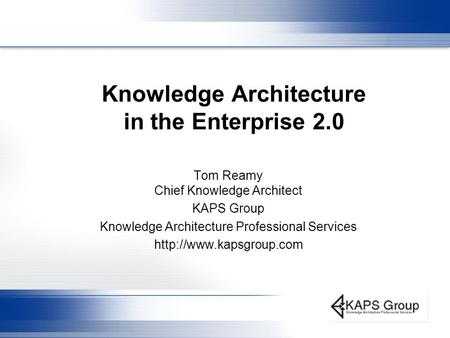 Knowledge Architecture in the Enterprise 2.0 Tom Reamy Chief Knowledge Architect KAPS Group Knowledge Architecture Professional Services