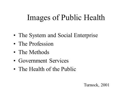 Images of Public Health The System and Social Enterprise The Profession The Methods Government Services The Health of the Public Turnock, 2001.