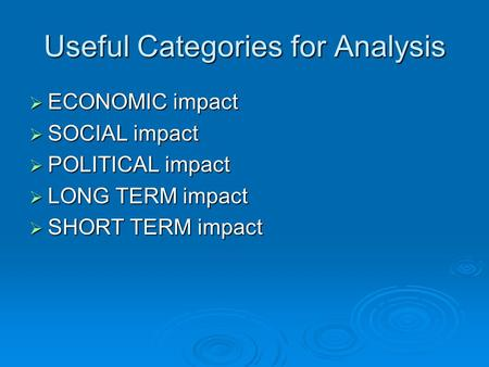 Useful Categories for Analysis  ECONOMIC impact  SOCIAL impact  POLITICAL impact  LONG TERM impact  SHORT TERM impact.