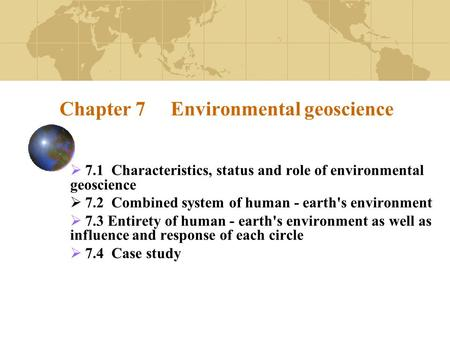 Chapter 7 Environmental geoscience  7.1 Characteristics, status <strong>and</strong> role of environmental geoscience  7.2 Combined system of human - earths environment.
