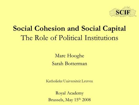 Social Cohesion and Social Capital The Role of Political Institutions Marc Hooghe Sarah Botterman Katholieke Universiteit Leuven Royal Academy Brussels,