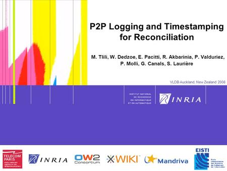 1 P2P Logging and Timestamping for Reconciliation M. Tlili, W. Dedzoe, E. Pacitti, R. Akbarinia, P. Valduriez, P. Molli, G. Canals, S. Laurière VLDB Auckland,