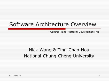 CCU EE&CTR1 Software Architecture Overview Nick Wang & Ting-Chao Hou National Chung Cheng University Control Plane-Platform Development Kit.