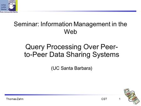 Thomas ZahnCST1 Seminar: Information Management in the Web Query Processing Over Peer- to-Peer Data Sharing Systems (UC Santa Barbara)