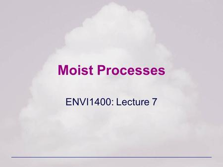 Moist Processes ENVI1400: Lecture 7. ENVI 1400 : Meteorology and Forecasting2 Water in the Atmosphere Almost all the water in the atmosphere is contained.