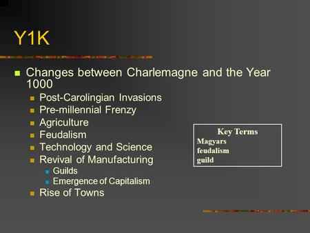 Y1K Changes between Charlemagne and the Year 1000 Post-Carolingian Invasions Pre-millennial Frenzy Agriculture Feudalism Technology and Science Revival.