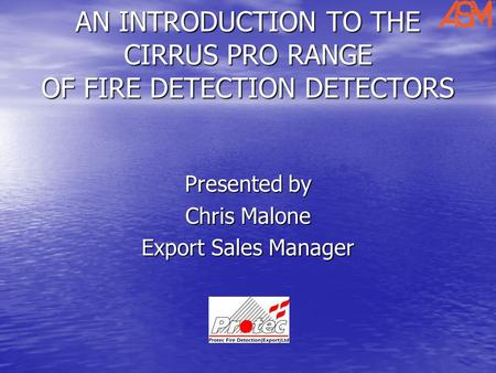AN INTRODUCTION TO THE CIRRUS PRO RANGE OF FIRE DETECTION DETECTORS Presented by Chris Malone Export Sales Manager.