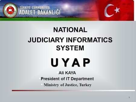 NATIONAL JUDICIARY INFORMATICS SYSTEM U Y A P Ali KAYA President of IT Department Ministry of Justice, Turkey U Y A P Republic of Turkey Ministry of Justice.