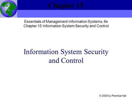 Information System Security and Control Chapter 15 © 2005 by Prentice Hall Essentials of Management Information Systems, 6e Chapter 15 Information System.
