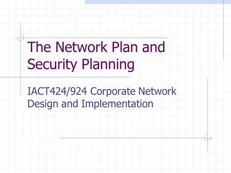 The Network Plan and Security Planning IACT424/924 Corporate Network Design and Implementation.