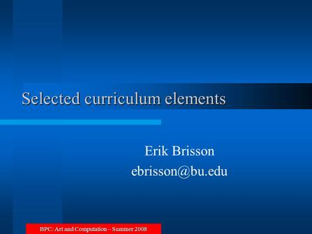 BPC: Art and Computation – Summer 2008 Selected curriculum elements Erik Brisson