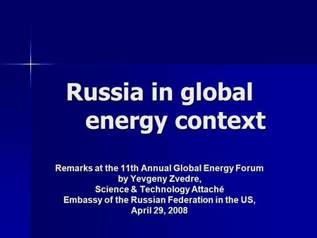 Russia in global energy context Remarks at the 11th Annual Global Energy Forum by Yevgeny Zvedre, Science & Technology Attaché Embassy of the Russian Federation.