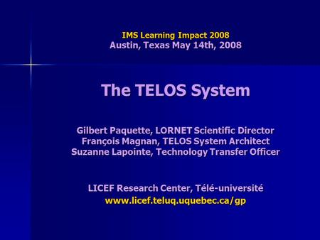 IMS Learning Impact 2008 Austin, Texas May 14th, 2008 The TELOS System Gilbert Paquette, LORNET Scientific Director François Magnan, TELOS System Architect.