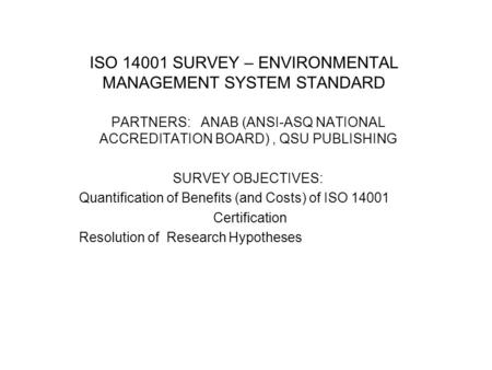 ISO 14001 SURVEY – ENVIRONMENTAL MANAGEMENT SYSTEM STANDARD PARTNERS: ANAB (ANSI-ASQ NATIONAL ACCREDITATION BOARD), QSU PUBLISHING SURVEY OBJECTIVES: Quantification.