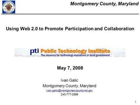 Montgomery County, Maryland 1 Using Web 2.0 to Promote Participation and Collaboration Ivan Galic Montgomery County, Maryland