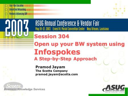 Business Knowledge Services Session 304 Open up your BW system using Infospokes A Step-by-Step Approach Pramod Jayam The Scotts Company