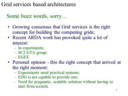 1 Grid services based architectures Growing consensus that Grid services is the right concept for building the computing grids; Recent ARDA work has provoked.