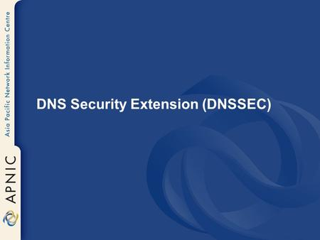 DNS Security Extension (DNSSEC). Why DNSSEC? DNS is not secure –Applications depend on DNS ►Known vulnerabilities DNSSEC protects against data spoofing.