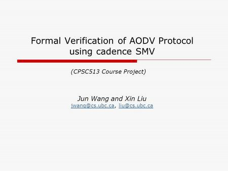 Formal Verification of AODV Protocol using cadence SMV Jun Wang and Xin Liu  (CPSC513 Course.