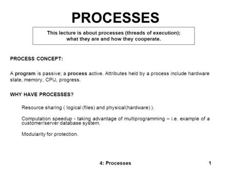 4: Processes1 PROCESSES PROCESS CONCEPT: A program is passive; a process active. Attributes held by a process include hardware state, memory, CPU, progress.