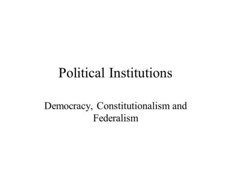 Political Institutions Democracy, Constitutionalism and Federalism.