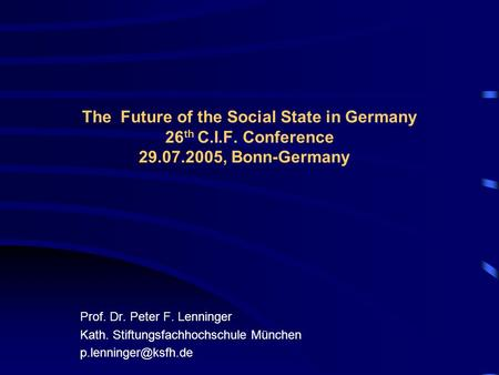 The Future of the Social State in Germany 26 th C.I.F. Conference 29.07.2005, Bonn-Germany Prof. Dr. Peter F. Lenninger Kath. Stiftungsfachhochschule München.