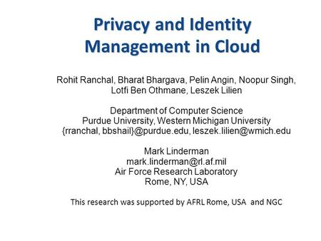 Privacy and Identity Management in Cloud Rohit Ranchal, Bharat Bhargava, Pelin Angin, Noopur Singh, Lotfi Ben Othmane, Leszek Lilien Department of Computer.