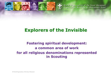 Explorers of the Invisible Fostering spiritual development: a common area of work for all religious denominations represented in Scouting.
