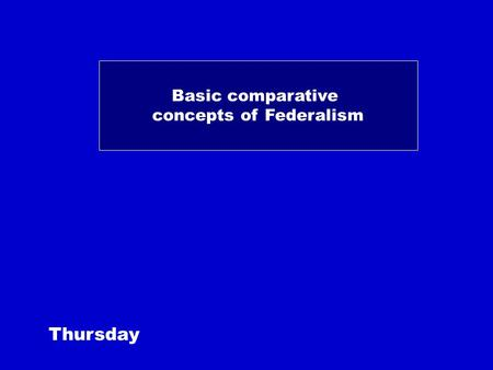 Basic comparative concepts of Federalism Thursday.