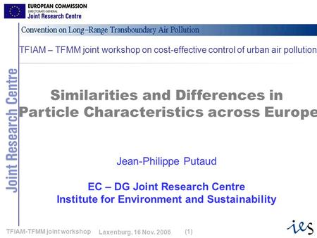 1 Laxenburg, 16 Nov. 2006 TFIAM-TFMM joint workshop(1) Similarities and Differences in Particle Characteristics across Europe Jean-Philippe Putaud EC –