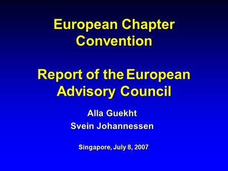 European Chapter Convention Report of the European Advisory Council Alla Guekht Svein Johannessen Singapore, July 8, 2007.
