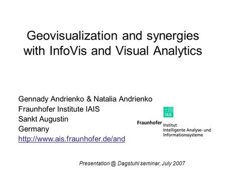 Geovisualization and synergies with InfoVis and Visual Analytics Gennady Andrienko & Natalia Andrienko Fraunhofer Institute IAIS Sankt Augustin Germany.