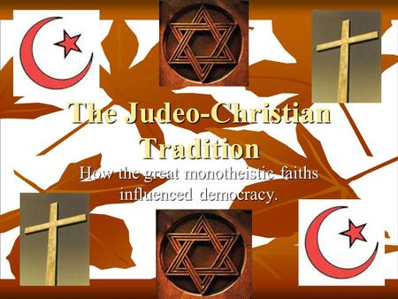 The Judeo-Christian Tradition How the great monotheistic faiths influenced democracy.