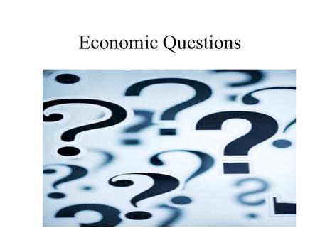 Economic Questions. I) Why Economics? Why do we need Economics? Why does Economics exist? What is Economics?